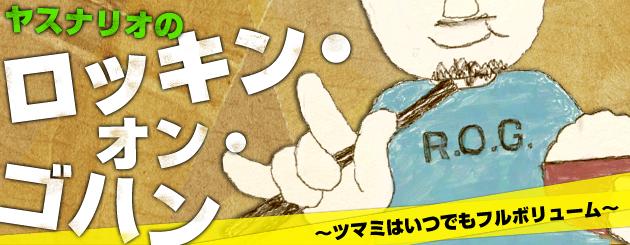 ヤスナリオのロッキン・オン・ゴハン 〜ツマミはいつでもフルボリューム〜