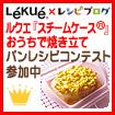 ルクエ『スチームケース』おうちで焼きたてパンレシピコンテスト参加中!