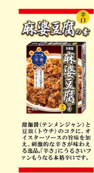 麻婆豆腐の素「辛口」…甜麺醤(テンメンジャン)と豆ち(トウチ)のコクに、帆立とオイスターソースの旨味を加え、刺激的な辛さが味わえる逸品、「辛さ」にうるさいファンもうならせる本格辛口です。