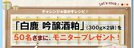 チャレンジ★酒かすレシピ♪「白鹿 吟醸酒粕」(300g×2袋)を50名さまに、モニタープレゼント!