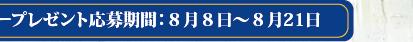 モニタープレゼント応募期間:8月8日〜8月21日
