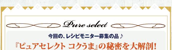 今回の、レシピモニター募集の品♪『ピュアセレクト コクうま』の秘密を大解剖!