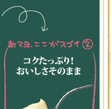 新マヨ、ここがスゴイ(2)コクたっぷり!おいしさそのまま_!マヨネーズ本来のコクがたっぷりです!
