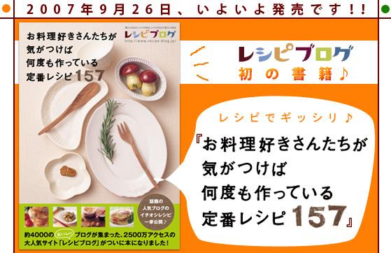 2007年9月26日、いよいよ発売です! レシピブログ初の書籍♪レシピがギッシリ♪ 『お料理好きさんたちが気がつけば何度も作っている定番レシピ157』